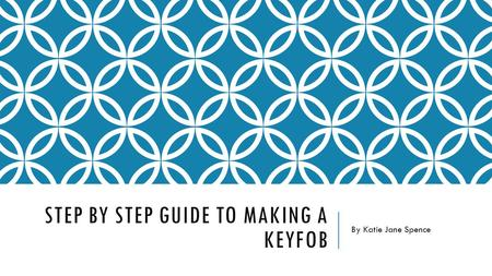 STEP BY STEP GUIDE TO MAKING A KEYFOB By Katie Jane Spence.