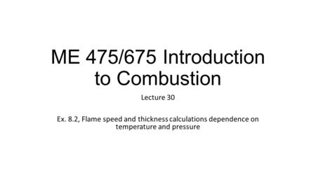 ME 475/675 Introduction to Combustion Lecture 30 Ex. 8.2, Flame speed and thickness calculations dependence on temperature and pressure.