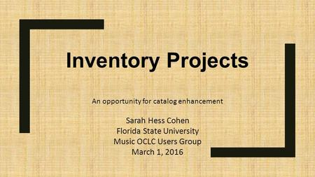 Inventory Projects An opportunity for catalog enhancement Sarah Hess Cohen Florida State University Music OCLC Users Group March 1, 2016.