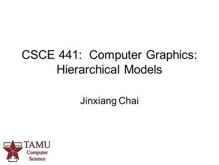 CSCE 441: Computer Graphics: Hierarchical Models Jinxiang Chai.