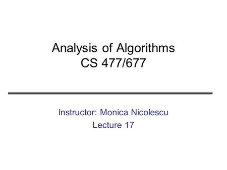Analysis of Algorithms CS 477/677 Instructor: Monica Nicolescu Lecture 17.
