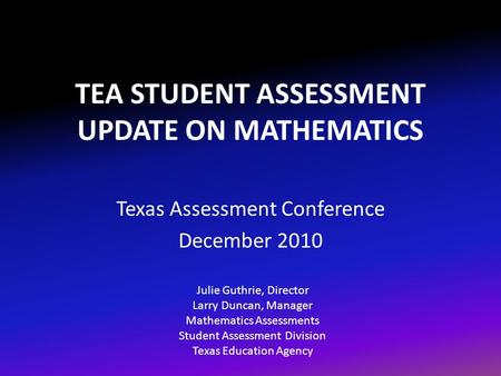 TEA STUDENT ASSESSMENT UPDATE ON MATHEMATICS Texas Assessment Conference December 2010 Julie Guthrie, Director Larry Duncan, Manager Mathematics Assessments.