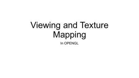 Viewing and Texture Mapping In OPENGL. VIEWING 1.One or more objects 2.A viewer with a projection surface 3.Projectors that go from the object(s) to.