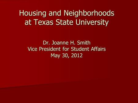 Housing and Neighborhoods at Texas State University Dr. Joanne H. Smith Vice President for Student Affairs May 30, 2012.