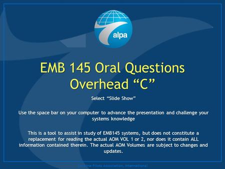 "Air Line Pilots Association, International EMB 145 Oral Questions Overhead ""C"" Select ""Slide Show"" Use the space bar on your computer to advance the presentation."