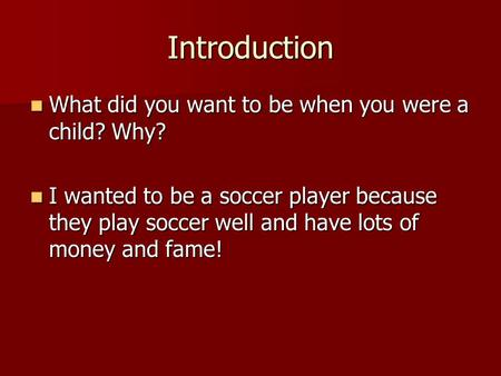 Introduction What did you want to be when you were a child? Why? What did you want to be when you were a child? Why? I wanted to be a soccer player because.