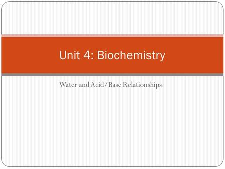 Water and Acid/Base Relationships Unit 4: Biochemistry.