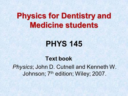 Physics for Dentistry and Medicine students Physics for Dentistry and Medicine students PHYS 145 Text book Physics; John D. Cutnell and Kenneth W. Johnson;