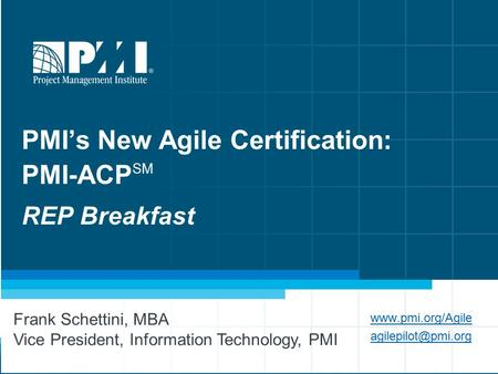 1 PMI's New Agile Certification: PMI-ACP SM REP Breakfast  Frank Schettini, MBA Vice President, Information Technology,