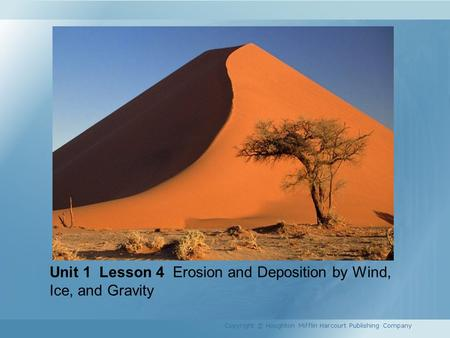 Unit 1 Lesson 4 Erosion and Deposition by Wind, Ice, and Gravity Copyright © Houghton Mifflin Harcourt Publishing Company.