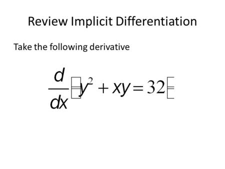 Review Implicit Differentiation Take the following derivative.