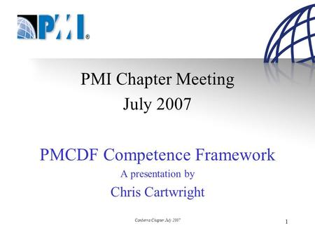 Canberra Chapter July 2007 1 PMI Chapter Meeting July 2007 PMCDF Competence Framework A presentation by Chris Cartwright.