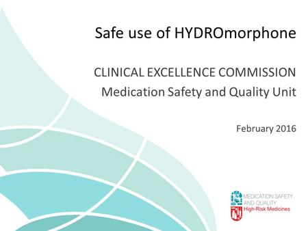 Safe use of HYDROmorphone CLINICAL EXCELLENCE COMMISSION Medication Safety and Quality Unit February 2016.