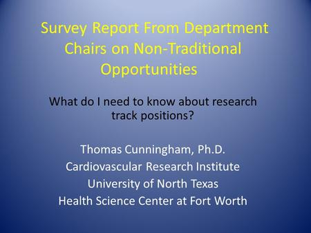 Survey Report From Department Chairs on Non-Traditional Opportunities What do I need to know about research track positions? Thomas Cunningham, Ph.D. Cardiovascular.