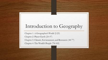 Introduction to Geography Chapter 1: A Geographer's World (2-23) Chapter 2: Planet Earth (24-47) Chapter 3: Climate, Environment, and Resources (48-77)