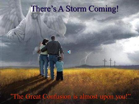 "There's A Storm Coming! ""The Great Confusion is almost upon you!"""