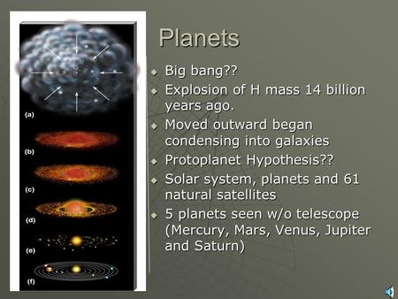 Planets  Universe Origin  Solar System  Big bang??  Explosion of H mass 14 billion years ago.  Moved outward began condensing into galaxies  Protoplanet.