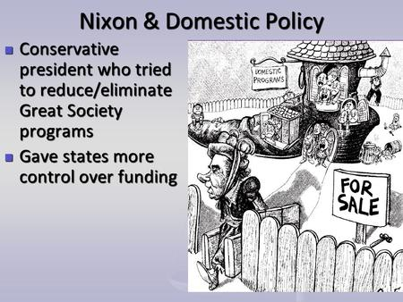 Nixon & Domestic Policy Conservative president who tried to reduce/eliminate Great Society programs Conservative president who tried to reduce/eliminate.