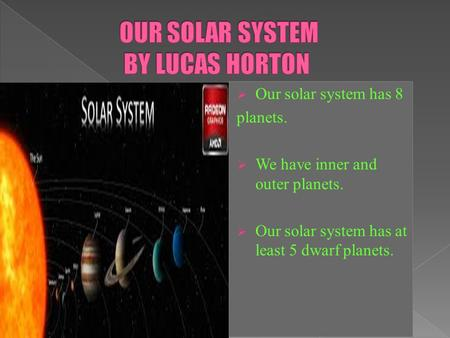  Our solar system has 8 planets.  We have inner and outer planets.  Our solar system has at least 5 dwarf planets.