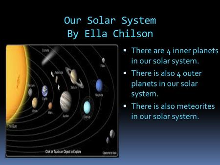 Our Solar System By Ella Chilson  There are 4 inner planets in our solar system.  There is also 4 outer planets in our solar system.  There is also.