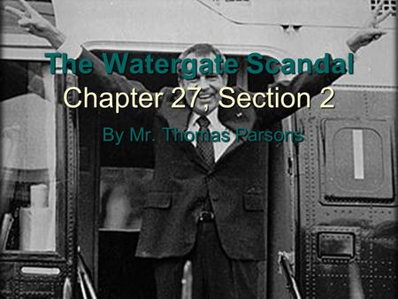 The Watergate Scandal Chapter 27, Section 2 By Mr. Thomas Parsons.