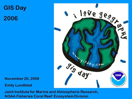 GIS Day 2006 November 20, 2006 Emily Lundblad Joint Institute for Marine and Atmospheric Research, NOAA Fisheries Coral Reef Ecosystem Division.