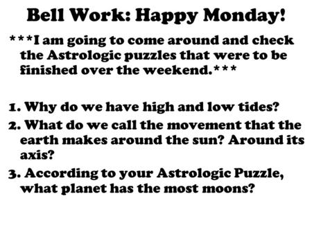Bell Work: Happy Monday! ***I am going to come around and check the Astrologic puzzles that were to be finished over the weekend.*** 1. Why do we have.