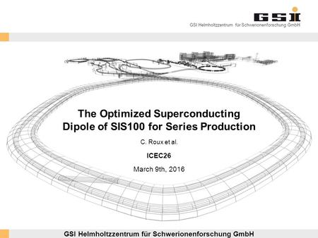 GSI Helmholtzzentrum für Schwerionenforschung GmbH The Optimized Superconducting Dipole of SIS100 for Series Production ICEC26 March 9th, 2016 GSI Helmholtzzentrum.