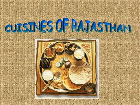 The cuisine of Rajasthan is a product of its geographical, historical and cultural background. The war- like lifestyle of the Rajputs and the unavailability.