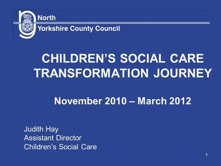1 CHILDREN'S SOCIAL CARE TRANSFORMATION JOURNEY November 2010 – March 2012 Judith Hay Assistant Director Children's Social Care.