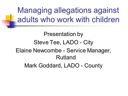 Managing allegations against adults who work with children Presentation by Steve Tee, LADO - City Elaine Newcombe - Service Manager, Rutland Mark Goddard,