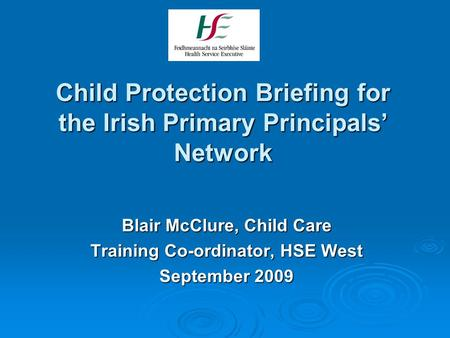 Child Protection Briefing for the Irish Primary Principals' Network Blair McClure, Child Care Training Co-ordinator, HSE West September 2009.