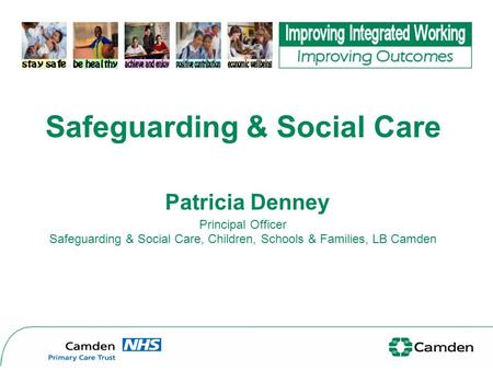 Safeguarding & Social Care Patricia Denney Principal Officer Safeguarding & Social Care, Children, Schools & Families, LB Camden.