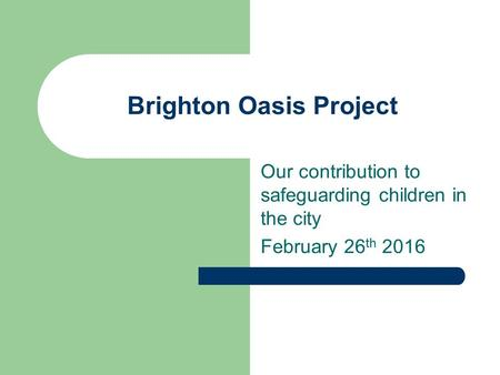 Brighton Oasis Project Our contribution to safeguarding children in the city February 26 th 2016.
