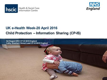 UK e-Health Week-20 April 2016 Child Protection – Information Sharing (CP-IS) Val Nugent SRO CP-IS NHS England Cathy Sheehan Clinical Lead CP-IS NHS England.