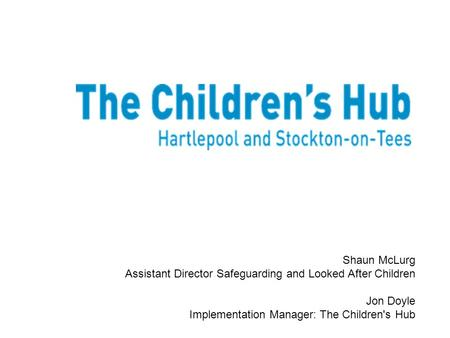 Shaun McLurg Assistant Director Safeguarding and Looked After Children Jon Doyle Implementation Manager: The Children's Hub.