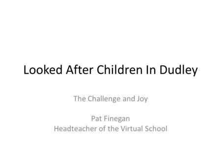Looked After Children In Dudley The Challenge and Joy Pat Finegan Headteacher of the Virtual School.