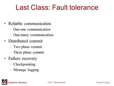 Computer Science Lecture 19, page 1 CS677: Distributed OS Last Class: Fault tolerance Reliable communication –One-one communication –One-many communication.