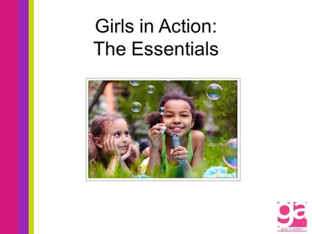 Girls in Action: The Essentials. Girls in Action Objectives Pray for Missions Engage in Mission Action and Witnessing Learn About Missions Support Missions.