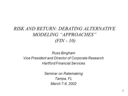 "1 RISK AND RETURN: DEBATING ALTERNATIVE MODELING ""APPROACHES"" (FIN - 10) Russ Bingham Vice President and Director of Corporate Research Hartford Financial."