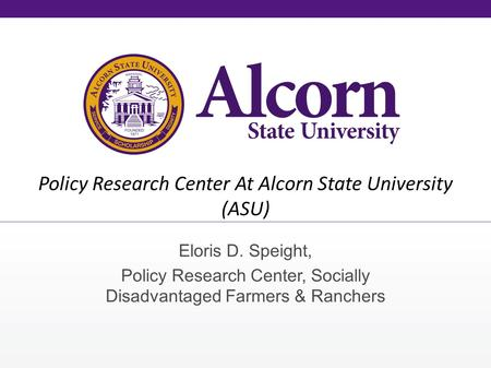 Policy Research Center At Alcorn State University (ASU) Eloris D. Speight, Policy Research Center, Socially Disadvantaged Farmers & Ranchers.