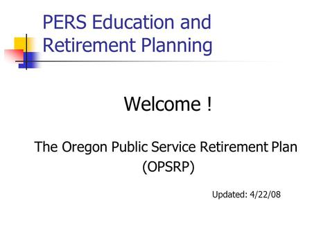 PERS Education and Retirement Planning Welcome ! The Oregon Public Service Retirement Plan (OPSRP) Updated: 4/22/08.