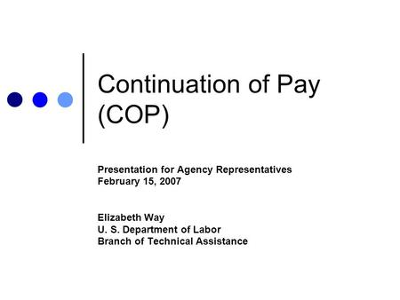 Continuation of Pay (COP) Presentation for Agency Representatives February 15, 2007 Elizabeth Way U. S. Department of Labor Branch of Technical Assistance.