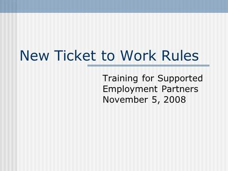 New Ticket to Work Rules Training for Supported Employment Partners November 5, 2008.