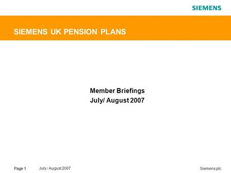 Page 1Siemens plcPage 1 July./ August 2007 SIEMENS UK PENSION PLANS Member Briefings July/ August 2007.