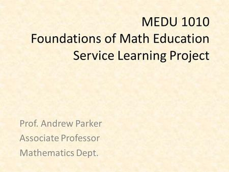 MEDU 1010 Foundations of Math Education Service Learning Project Prof. Andrew Parker Associate Professor Mathematics Dept.