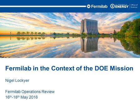 Nigel Lockyer Fermilab Operations Review 16 th -18 th May 2016 Fermilab in the Context of the DOE Mission.