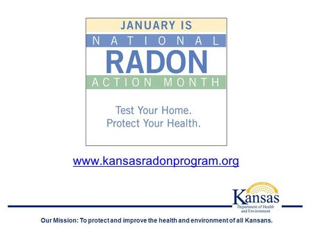 Www.kansasradonprogram.org Our Mission: To protect and improve the health and environment of all Kansans.