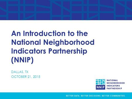 An Introduction to the National Neighborhood Indicators Partnership (NNIP) DALLAS, TX OCTOBER 21, 2015.