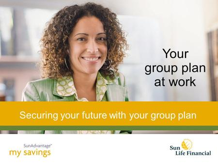 Your group plan at work Securing your future with your group plan.